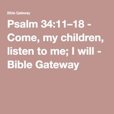 Psalm 34:11–18 - Come, my children, listen to me; I will - Bible Gateway