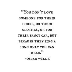 Words//You don't love someone for their looks, or their clothes, or for their fancy car, but because they sing a song only you can hear - Oscar Wilde Deep Quotes About Love, Life Quotes Love, Quotes To Live By, Quotes About Greatness, Inspiring Quotes About Love, Quotes About Heart, Quotes About Singing, Quotes About Being Played, Words About Love