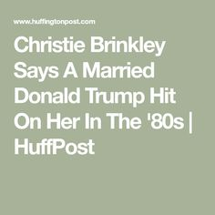 Christie Brinkley Says A Married Donald Trump Hit On Her In The '80s   HuffPost