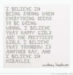 I believe in being strong when everything seems to be going wrong I believe that happy girls are the prettiest girls I believe that tomorrow is another day