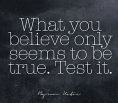 What you believe only seems to be true. Test it.  —Byron Katie