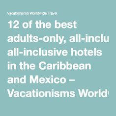 12 of the best adults-only, all-inclusive hotels in the Caribbean and Mexico – Vacationisms Worldwide Travel