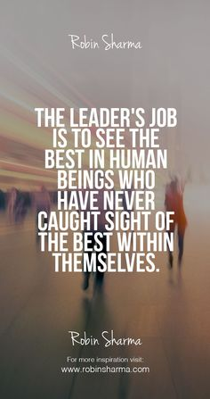 The leader's job is to see the best in human beings who have never caught sight of the best within themselves.