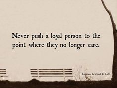 Never push a loyal person to the point where they no longer care. Lessons Learned In Life Best Inspirational Quotes, Great Quotes, Quotes To Live By, Me Quotes, Loyalty Quotes, Passion Quotes, Brainy Quotes, Amazing Quotes, The Words