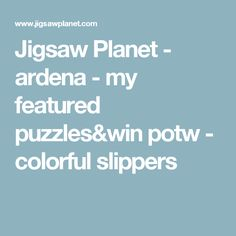 Jigsaw Planet - ardena - my featured puzzles&win potw - colorful slippers