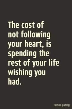 """The cost of not following your heart,is spending the rest of your life wishing you had."" ."