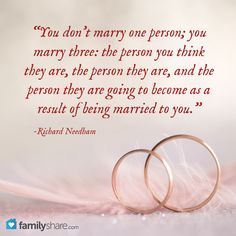 """You don't marry one person; you marry three: the person you think they are, the person they are, and the person they are going to become as a result of being married to you."" -Richard Needham"