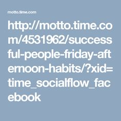 http://motto.time.com/4531962/successful-people-friday-afternoon-habits/?xid=time_socialflow_facebook