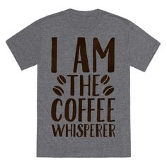 I am the whisperer of all things coffee. It understands me, and I understand it . Lattes, espresso, cappuccinos, and plain old coffee speaks my language. If you know someone else who can be described as a coffee whisperer then this coffee themed shirt is perfect to get your morning drink on.