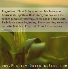 Don't start your day with the broken pieces of yesterday. Everyday is a fresh start. Each day is a new beginning..,,