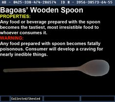 """Warehouse 13 Fanmade Artifacts; Official Contest Bagoas' Wooden Spoon Effects: Any food or beverage prepared with the spoon becomes the tastiest, most irresistible food to whoever consumes it. Downside: Any food prepared with the spoon becomes fatally poisonous. Consumer(s) will develop cravings for nearly inedible things. Notes: This artifact came from the official """"Snag it, bag it, tag it"""" contest that allowed people to create artifacts from their photos. Warehouse 13, artifact, display…"""