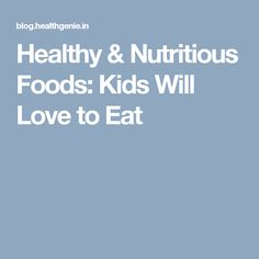 Healthy & Nutritious Foods: Kids Will Love to Eat