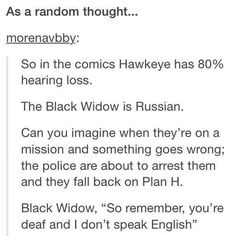Well Hawkeye has a hearing loss because he used a sonic arrow to help the wounded Black Widow who then abandoned him...<<< didn't know that <<<< WHAaattt??