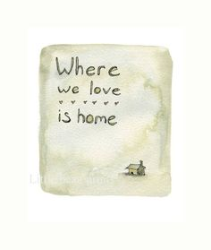 Where we love is home.  Do you agree?