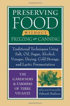 Preserving Food without Freezing or Canning: Traditional Techniques Using Salt, Oil, Sugar, Alcohol, Vinegar, Drying, Cold Storage, and Lactic Fermentation - http://goodvibeorganics.com/preserving-food-without-freezing-or-canning-traditional-techniques-using-salt-oil-sugar-alcohol-vinegar-drying-cold-storage-and-lactic-fermentation/