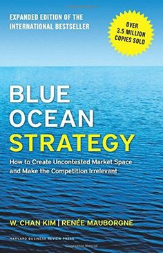 Blue Ocean Strategy, Expanded Edition: How to Create Uncontested Market Space and Make the Competition Irrelevant,