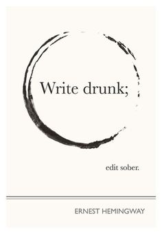 write drunk, edit sober. I need this poster hanging above my desk at all times