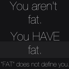 "I really really love this. ""Fat"" does not define you! Nor is it permanent!"