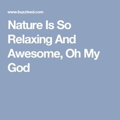 Nature Is So Relaxing And Awesome, Oh My God