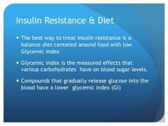 Insulin Resistance & Diet  The best way to treat insulin resistance is a balance diet centered around food with low Glyce...