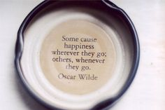 """Some cause happiness wherever they go; others, whenever they go."" -Oscar Wilde"