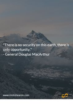 """""""There is no security on this earth, there is only opportunity.""""   -General Douglas MacArthur"""