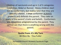 Children of narcissists end up in 1 of 3 categories. Conformer, rebel or runner. Many children start out as conformers, but realize later that they are actually a rebel. A true conformer always protects & defends the parent. They take on many of the parent's traits & beliefs. Conformers are completely programmed by the parent. They cannot see that there is anything wrong with the parent.