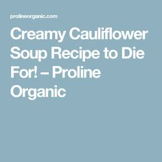 Creamy Cauliflower Soup Recipe to Die For! – Proline Organic