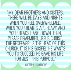 """My dear brothers and sisters, there will be days and nights when you feel overwhelmed, when your hearts are heavy and your heads hang down.  Then, please remember, Jesus Christ, the Redeemer, is the head of this church.  It is His gospel.  He wants you to succeed.  He gave His life for just this purpose.""  --Dieter F. Uchtdorf"