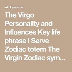 The Virgo Personality and Influences Key life phraseI Serve Zodiac totemThe Virgin Zodiac symbolAs above Zodiac facts6th sign of the zodiac, common, barren, feminine, dry Zodiac elementEarth Key characteristicsLoving, susceptible, sympathetic, sensual, faithful, instinctive, charitable, over-reactive and moody Compatible star signsTaurus, Cancer, Scorpio, Capricorn and Pisces Mismatched signsAries, Sagittarius, Aquarius, Libra Ruling planetMercury Love planetSaturn Finance…