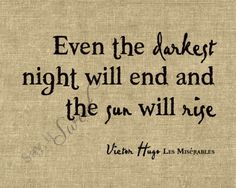 Even the darkest night will end and the sun will rise. -Victor Hugo, Les Miserables