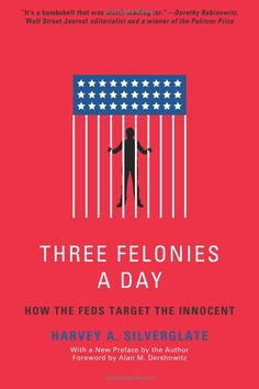 Three Felonies A Day: How the Feds Target the Innocent: Harvey Silverglate, Alan M. Dershowitz