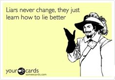 Liars never change... they just learn how to lie better.