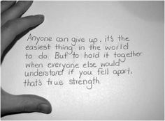 Anyone can give up, it's the easiest thing in the world to do. But to hold it together when everyone else would understand if you fell apart, that's true strength.