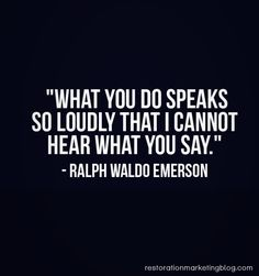 """What you do speaks so loudly that I cannot hear what you say."" - Ralf Waldo Emerson"