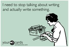 Stop talking and write!!!