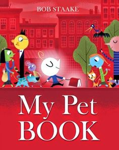 "MY PET BOOK by Bob Staake. When a boy decides he wants a pet, a ""frisky red hardcover"" book seems like the best choice! Staake's story, set in Smartytown, is wacky and fun and his illustrations are vibrant and filled with details. A must for all book lovers!"