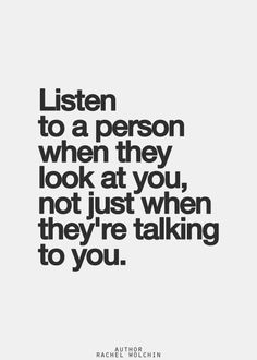 Listen to a person when they look at you, not just when they talk to you.