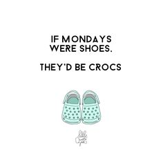 If Mondays were shoes, they'd be Crocs #littlequotejar # quoteoftheday # makehistory