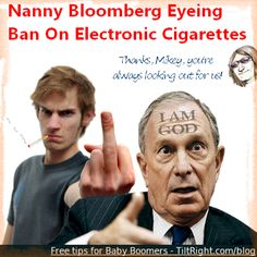 Nanny Bloomberg is at it again. Now he's setting his sites on E-Cigarettes - the supposed safe alternative to real cigarettes! When does this creepy little freak with a God complex leave office? Not soon enough!    Head to www.tiltright.com/blog/ for a FREE guide packed with tips for Baby Boomers.  #bloomberg #ecigarette