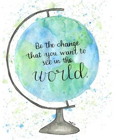 Print- Be The Change, 8x10, 5x7, 4x6, Watercolor, Calligraphy Globe, Be the change you want to see i