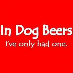In Dog Beers, I've only had one.  (Well, martinis.... but it doesn't rhyme with years...)