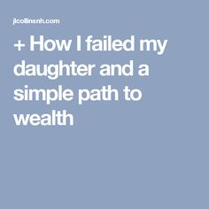 + How I failed my daughter and a simple path to wealth