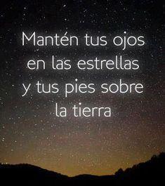 Mantén tus ojos en las estrellas y los pies en la tierra.