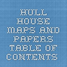 HULL-HOUSE MAPS AND PAPERS  TABLE OF CONTENTS.