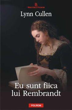 """Despre cărţi, muzică, pictură şi oameni!: """"Eu sunt fiica lui Rembrandt"""", de Lynn Cullen (Jur..."""