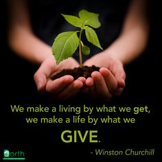 """We make a living by what we get, we make a life by what we give. - Winston Churchill"