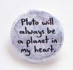 "Pluto will always be a planet in my heart- Pinback button Designed and created by Beanforest artists, this button is a great way to express yourself! Size is 1.25"" in diameter Original text and artwor"