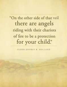 "Angels protecting children quote, ""On the other side of that veil there are angels riding with their chariots of fire to be a protection for your child."" -- Elder Jeffrey R Holland"