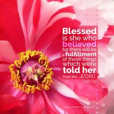 Luke 1:45.  Blessed is she who believed for there will be a fulfillment of those things which were told her from the LORD.